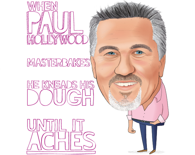 When Paul Hollywood, Masterbakes, He kneads his dough, Until it aches.